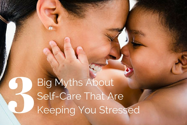 3 Big Myths About Self-Care That Are Keeping You Stressed